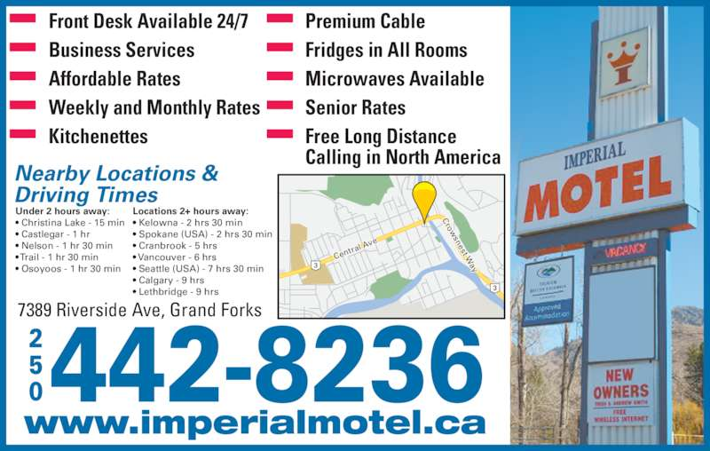 Imperial Motel (250-442-8236) - Display Ad - Nearby Locations & Driving Times Under 2 hours away: • Christina Lake - 15 min • Castlegar - 1 hr • Nelson - 1 hr 30 min • Trail - 1 hr 30 min • Osoyoos - 1 hr 30 min Locations 2+ hours away: • Kelowna - 2 hrs 30 min • Spokane (USA) - 2 hrs 30 min • Cranbrook - 5 hrs • Vancouver - 6 hrs • Seattle (USA) - 7 hrs 30 min • Calgary - 9 hrs • Lethbridge - 9 hrs Front Desk Available 24/7 Business Services Affordable Rates Weekly and Monthly Rates Kitchenettes Premium Cable Fridges in All Rooms Microwaves Available Senior Rates Free Long Distance Calling in North America Cen tral  Ave Crow snest W ay www.imperialmotel.ca 7389 Riverside Ave, Grand Forks 442-8236250