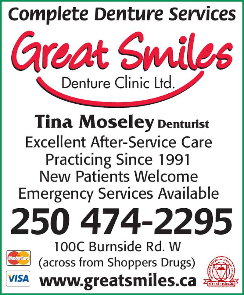 Moseley Tina M L (250-474-2295) - Display Ad - Excellent After-Service Care Practicing Since 1991 Complete Denture Services Tina Moseley Denturist New Patients Welcome 250 474-2295 100C Burnside Rd. W Emergency Services Available (across from Shoppers Drugs) Denture Clinic Ltd. www.greatsmiles.ca