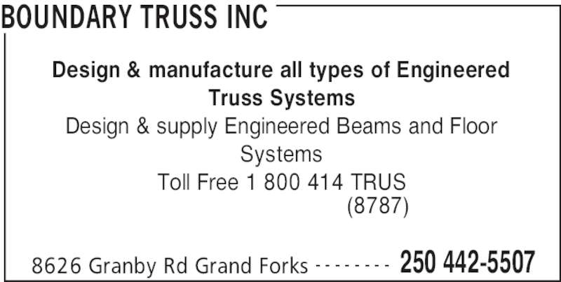 Boundary Truss Inc (250-442-5507) - Display Ad - BOUNDARY TRUSS INC 8626 Granby Rd Grand Forks 250 442-5507- - - - - - - - Design & manufacture all types of Engineered Truss Systems Design & supply Engineered Beams and Floor Systems Toll Free 1 800 414 TRUS (8787)