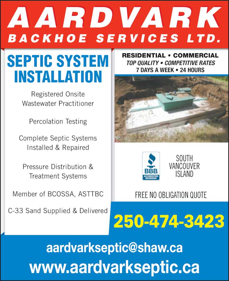 Aardvark Backhoe Services Ltd (250-474-3423) - Display Ad - Complete Septic Systems Installed & Repaired Pressure Distribution & Treatment Systems Member of BCOSSA, ASTTBC C-33 Sand Supplied & Delivered RESIDENTIAL • COMMERCIAL TOP QUALITY • COMPETITIVE RATES 7 DAYS A WEEK • 24 HOURS 250-474-3423 www.aardvarkseptic.ca AARDVARK B A C K H O E  S E R V I C E S  L T D . SEPTIC SYSTEM INSTALLATION Registered Onsite Wastewater Practitioner Percolation Testing SOUTH VANCOUVER ISLAND FREE NO OBLIGATION QUOTE