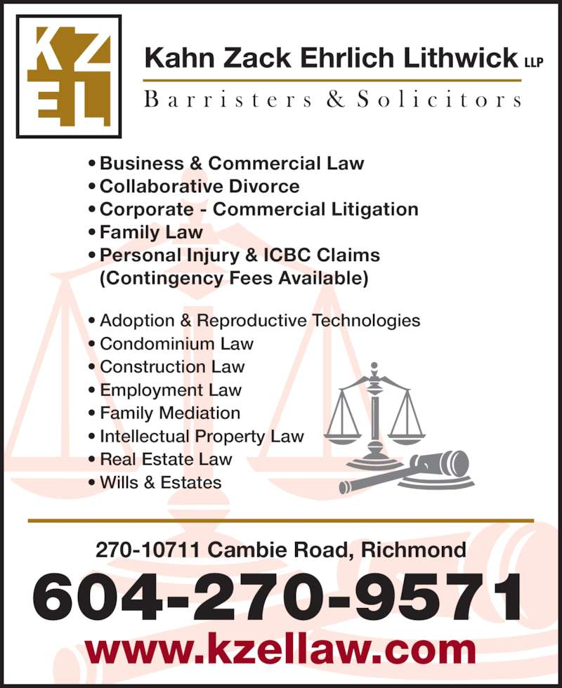 Kahn Zack Ehrlich Lithwick (604-270-9571) - Display Ad - 270-10711 Cambie Road, Richmond 604-270-9571 www.kzellaw.com • Business & Commercial Law • Collaborative Divorce • Corporate - Commercial Litigation • Family Law • Personal Injury & ICBC Claims  (Contingency Fees Available) • Adoption & Reproductive Technologies • Condominium Law • Construction Law • Employment Law • Family Mediation • Intellectual Property Law • Real Estate Law • Wills & Estates LLP