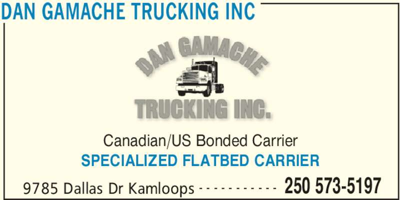 Dan Gamache Trucking Inc (250-573-5197) - Display Ad - Canadian/US Bonded Carrier SPECIALIZED FLATBED CARRIER DAN GAMACHE TRUCKING INC 9785 Dallas Dr Kamloops 250 573-5197- - - - - - - - - - -