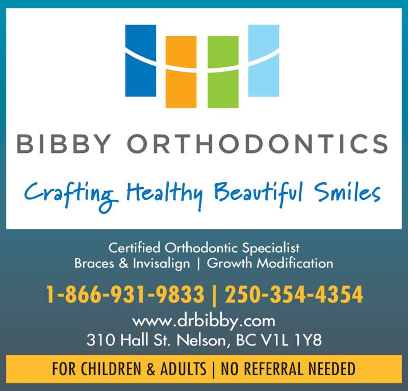 Bibby Kathryn J Dr Inc (250-354-4354) - Display Ad - Certified Orthodontic Specialist Braces & Invisalign | Growth Modification 1-866-931-9833 | 250-354-4354 310 Hall St. Nelson, BC V1L 1Y8 FOR CHILDREN & ADULTS | NO REFERRAL NEEDED www.drbibby.com