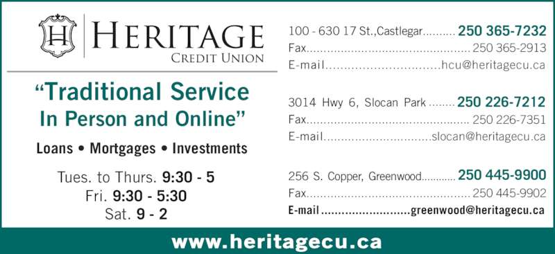 "Heritage Credit Union (250-365-7232) - Display Ad - www.heritagecu.ca ""Traditional Service In Person and Online"" Loans • Mortgages • Investments 250 226-7351 100 - 630 17 St.,Castlegar.......... 250 365-7232 Fax................................................ 250 365-2913 250 445-9900256 S. Copper, Greenwood............ Fax................................................ 250 445-9902 Tues. to Thurs. 9:30 - 5 Sat. 9 - 2 ........ 250 226-72123014 Hwy 6, Slocan Park Fax................................................ Fri. 9:30 - 5:30"