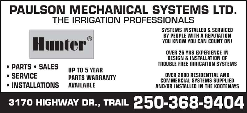 Paulson Mechanical Systems Ltd (250-368-9404) - Display Ad - PAULSON MECHANICAL SYSTEMS LTD. • PARTS • SALES • SERVICE • INSTALLATIONS UP TO 5 YEAR PARTS WARRANTY AVAILABLE SYSTEMS INSTALLED & SERVICED BY PEOPLE WITH A REPUTATION YOU KNOW YOU CAN COUNT ON! OVER 26 YRS EXPERIENCE IN DESIGN & INSTALLATION OF OVER 2000 RESIDENTIAL AND COMMERCIAL SYSTEMS SUPPLIED AND/OR INSTALLED IN THE KOOTENAYS 3170 HIGHWAY DR., TRAIL THE IRRIGATION PROFESSIONALS 250-368-9404 Hunter® TROUBLE FREE IRRIGATION SYSTEMS