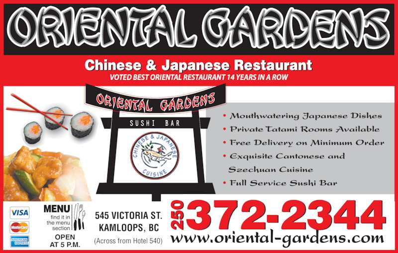 Oriental Gardens Restaurant Ltd (250-372-2344) - Display Ad - Chinese & Japanese Restaurant VOTED BEST ORIENTAL RESTAURANT 14 YEARS IN A ROW • Mouthwatering Japanese Dishes • Private Tatami Rooms Available • Free Delivery on Minimum Order • Exquisite Cantonese and   Szechuan Cuisine • Full Service Sushi Bar   OPEN AT 5 P.M. www.oriental-gardens.com 545 VICTORIA ST. KAMLOOPS, BC 372-234405 20 5 2 (Across from Hotel 540)