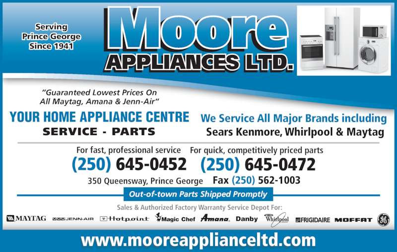 """Moore Appliance Ltd (250-564-5462) - Display Ad - """"Guaranteed Lowest Prices On All Maytag, Amana & Jenn-Air"""" YOUR HOME APPLIANCE CENTRE For fast, professional service For quick, competitively priced parts  Fax (250) 562-1003 (250) 645-0472(250) 645-0452 We Service All Major Brands including  Sears Kenmore, Whirlpool & Maytag Out-of-town Parts Shipped Promptly ® Danby Sales & Authorized Factory Warranty Service Depot For: Serving Prince George Since 1941 www.mooreapplianceltd.com SERVICE - PARTS 350 Queensway, Prince George"""