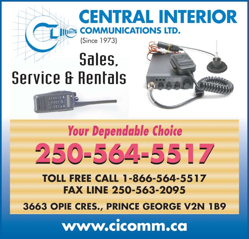 Central Interior Communications Ltd (250-564-5517) - Display Ad - www.cicomm.ca CENTRAL INTERIOR  COMMUNICATIONS LTD. (Since 1973) Sales,   Service & Rentals 3663 OPIE CRES., PRINCE GEORGE V2N 1B9 TOLL FREE CALL 1-866-564-5517 FAX LINE 250-563-2095 Your Dependable Choice 250-564-5517