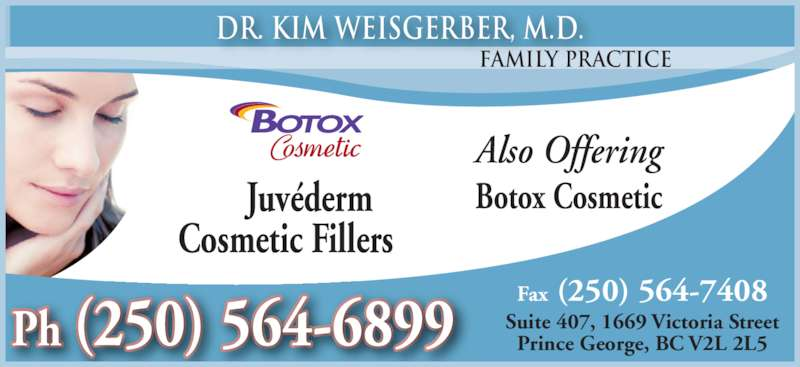 Weisgerber Kim Dr (250-564-6899) - Display Ad - Also Offering Botox Cosmetic        Juvéderm Cosmetic Fillers Family Practice Dr. Kim Weisgerber, M.D. Fax (250) 564-7408 Suite 407, 1669 Victoria Street Prince George, BC V2L 2L5Ph