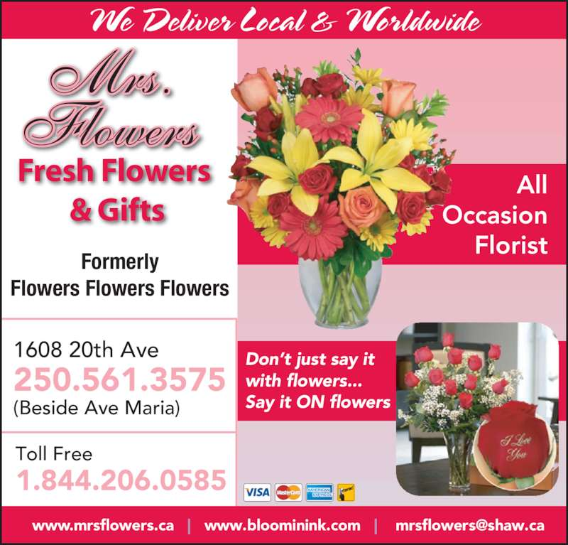 Mrs. Flowers Fresh Flowers & Gifts (250-564-8784) - Display Ad - We Deliver Local & Worldwide 1608 20th Ave 250.561.3575 (Beside Ave Maria) Toll Free 1.844.206.0585 All Occasion Florist Don't just say it Fresh Flowers  with flowers... & Gifts Say it ON flowers Formerly Flowers Flowers Flowers Mrs. Flowers