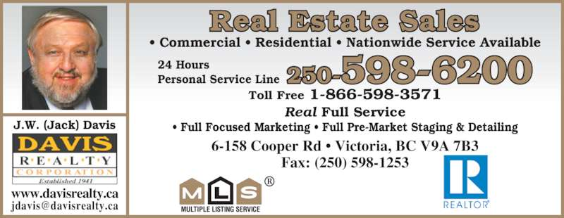 Davis Realty Corp (250-598-6200) - Display Ad - 6-158 Cooper Rd • Victoria, BC V9A 7B3 Fax: (250) 598-1253 J.W. (Jack) Davis • Commercial • Residential • Nationwide Service Available Toll Free 1-866-598-3571 Real Full Service • Full Focused Marketing • Full Pre-Market Staging & Detailing ® Real Estate Sales 250-598-620024 HoursPersonal Service Line www.davisrealty.ca
