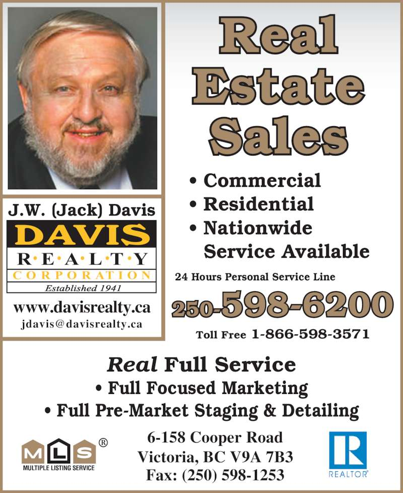 Davis Realty Corp (250-598-6200) - Display Ad - J.W. (Jack) Davis • Commercial • Residential • Nationwide   Service Available Toll Free 1-866-598-3571 Real Full Service • Full Focused Marketing • Full Pre-Market Staging & Detailing ® Real Estate Sales 24 Hours Personal Service Line 6-158 Cooper Road Victoria, BC V9A 7B3 Fax: (250) 598-1253 www.davisrealty.ca 250-598-6200