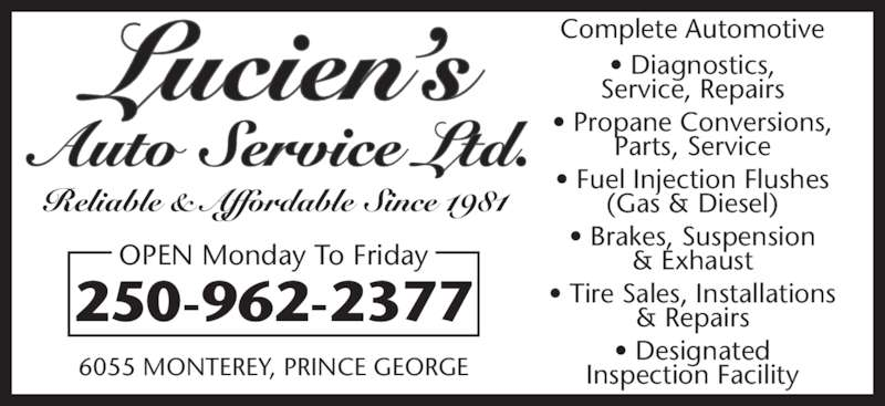 Lucien's Auto Service Ltd (250-962-2377) - Display Ad - Complete Automotive • Diagnostics, Service, Repairs • Propane Conversions, Parts, Service • Fuel Injection Flushes (Gas & Diesel) • Brakes, Suspension & Exhaust • Tire Sales, Installations & Repairs • Designated Inspection Facility 250-962-2377 6055 MONTEREY, PRINCE GEORGE OPEN Monday To Friday Reliable & Affordable Since 1981