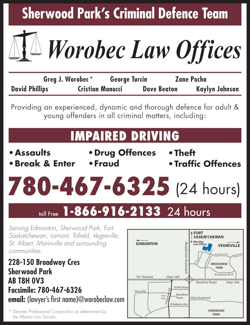 Worobec Law Offices (780-467-6325) - Display Ad - Sherwood Park's Criminal Defence Team Broadway Blvd Broadview Rd Bethel Dr Br oa dv ie  D Br oa dw ay  C re SHERWOOD PARK BROADVIEW PARK Greg J. Worobec * George Turcin Zane Pocha David Phillips Cristian Manucci Dave Beaton Kaylyn Johnson 780-467-6325 (24 hours) Serving Edmonton, Sherwood Park, Fort Saskatchewan, Lamont, Tofield, Vegreville, St. Albert, Morinville and surrounding communities. 228-150 Broadway Cres Sherwood Park AB T8H 0V3 Facsimile: 780-467-6326 Providing an experienced, dynamic and thorough defence for adult & young offenders in all criminal matters, including: • Assaults • Break & Enter • Drug Offences • Fraud • Theft • Traffic Offences IMPAIRED DRIVING 1-866-916-2133toll Free 24 hours * Denotes Professional Corporation as determined by    the Alberta Law Society