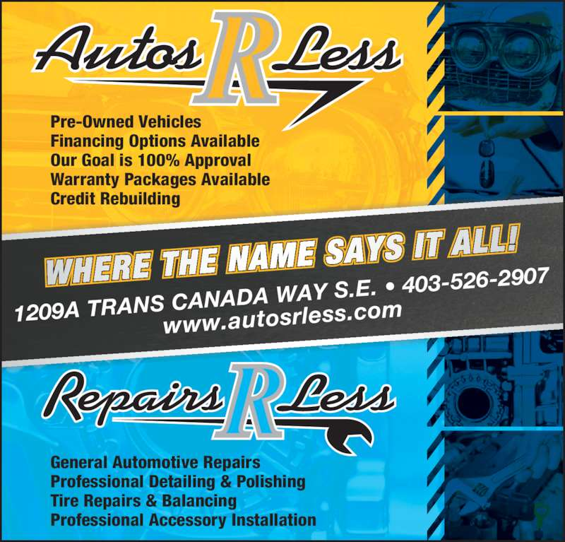Autos R Less (403-526-2907) - Display Ad - 1209A TRANS CA NADA WAY S.E.  • 403-526-2907 www.autosrless. com General Automotive Repairs Professional Detailing & Polishing Tire Repairs & Balancing Professional Accessory Installation Pre-Owned Vehicles Financing Options Available Our Goal is 100% Approval Warranty Packages Available Credit Rebuilding