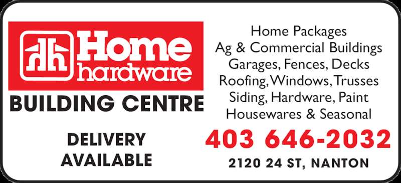 Home Building Centre - Home Hardware (403-646-2032) - Display Ad - Garages, Fences, Decks Roofing, Windows, Trusses Siding, Hardware, Paint Housewares & Seasonal 403 646-2032 2120 24 ST, NANTON DELIVERY AVAILABLE BUILDING CENTRE Home Packages Ag & Commercial Buildings