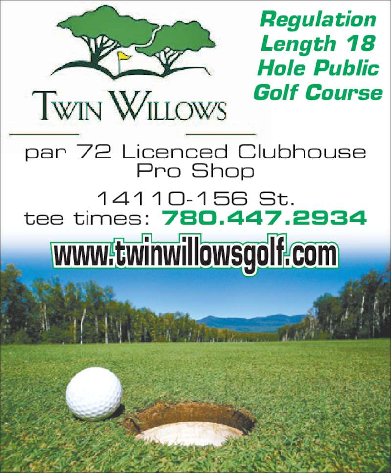Twin Willows Golf Club (780-447-2934) - Display Ad - Regulation Length 18 Hole Public Golf Course par 72 Licenced Clubhouse Pro Shop 14110-156 St. tee times: 780.447.2934 www.twinwillowsgolf.com