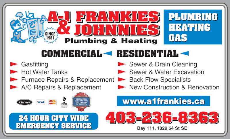 A-1 Frankies & Johnnies Plumbing & Heating (403-236-8363) - Display Ad - 403-236-8363 Gasfitting Hot Water Tanks Furnace Repairs & Replacement A/C Repairs & Replacement Sewer & Drain Cleaning Sewer & Water Excavation Back Flow Specialists New Construction & Renovation  Bay 111, 1829 54 St SE PLUMBING HEATING COMMERCIAL     RESIDENTIAL 24 HOUR CITY WIDE EMERGENCY SERVICE GAS