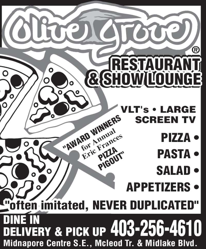 """Olive Grove Restaurant (403-256-4610) - Display Ad - RESTAURANT  & BACKGAMMON  LOUNGE  ® DELIVERY & PICK UP DINE IN Midnapore Centre S.E., Mcleod Tr. & Midlake Blvd. """"often imitated, NEVER DUPLICATED"""" PIZZA •  PASTA •  SALAD •  APPETIZERS • """"AW ARD  WI NNE RS for  Ann ual Eri c F ran ces PIZ ZA PIG OUT """" 403-256-4610 RESTA & SHOW LOUNGE VLT's • LARGE SCREEN TV"""