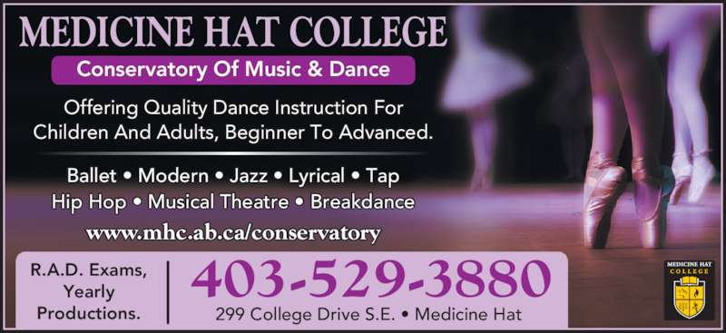 Medicine Hat College (403-529-3880) - Display Ad - Hip Hop • Musical Theatre • Breakdance MEDICINE HAT COLLEGE Conservatory Of Music & Dance R.A.D. Exams, Yearly Productions. 403-529-3880 299 College Drive S.E. • Medicine Hat  Children And Adults, Beginner To Advanced. www.mhc.ab.ca/conservatory Ballet • Modern • Jazz • Lyrical • Tap Offering Quality Dance Instruction For