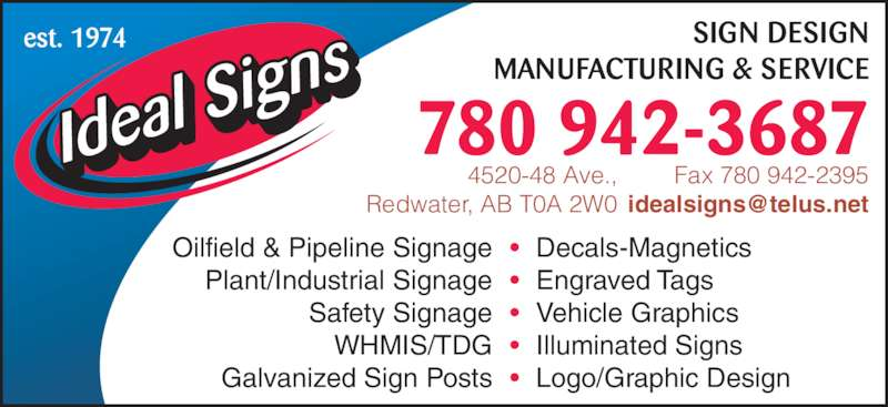Ideal Signs Ltd (780-942-3687) - Display Ad - SIGN DESIGN MANUFACTURING & SERVICE 780 942-3687 Fax 780 942-2395 est. 1974 Oilfield & Pipeline Signage Plant/Industrial Signage Safety Signage WHMIS/TDG Galvanized Sign Posts Decals-Magnetics Engraved Tags Vehicle Graphics Illuminated Signs Logo/Graphic Design • • • • • 4520-48 Ave., Redwater, AB T0A 2W0