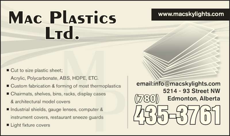 Mac Plastics Ltd (780-435-3761) - Display Ad - ■ Cut to size plastic sheet;   Acrylic, Polycarbonate, ABS, HDPE, ETC. ■ Custom fabrication & forming of most thermoplastics ■ Chairmats, shelves, bins, racks, display cases   & architectural model covers ■ Industrial shields, gauge lenses, computer &  instrument covers, restaurant sneeze guards ■ Light fixture covers (780) www.macskylights.com 5214 - 93 Street NW Edmonton, Alberta