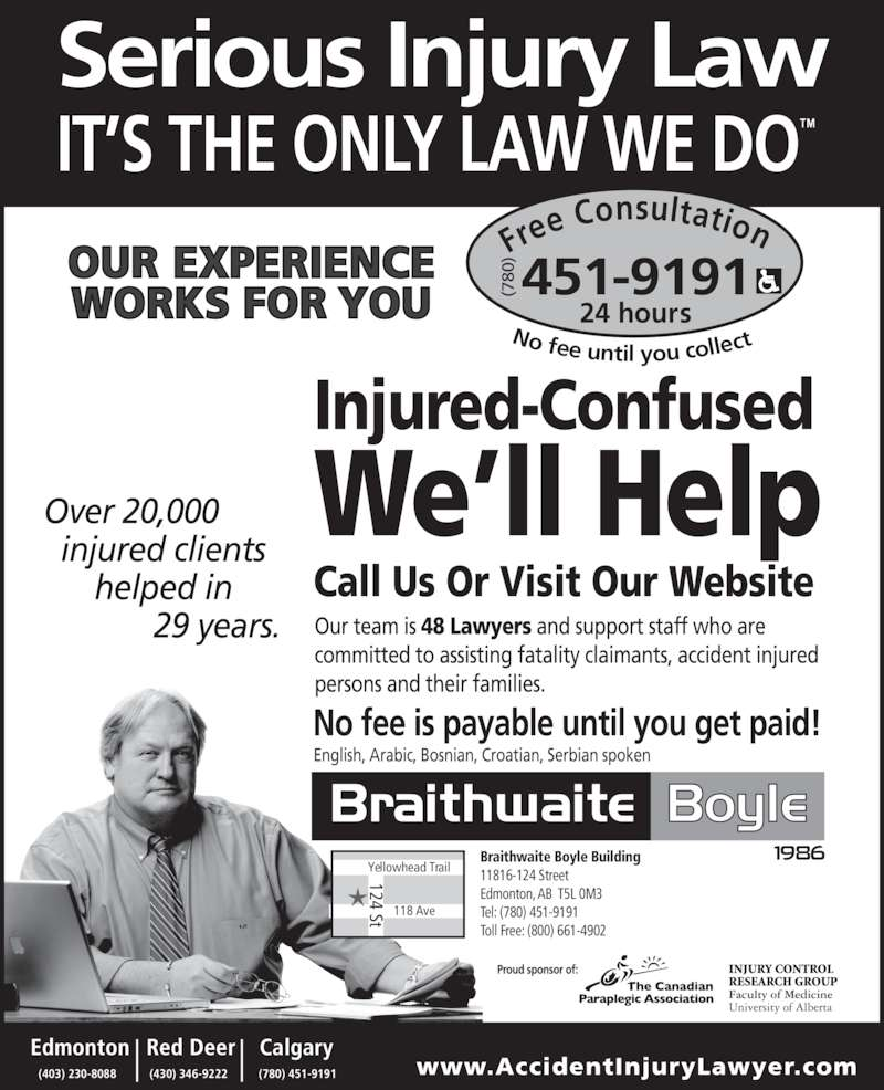 Braithwaite Boyle Accident Injury Law (780-451-9191) - Display Ad - www.AccidentInjuryLawyer.com Fre e Consultation 24 hours No fee until you collec 451-9191(780 Injured-Confused We'll Help Call Us Or Visit Our Website English, Arabic, Bosnian, Croatian, Serbian spoken Calgary (780) 451-9191(430) 346-9222   |  Red Deer(403) 230-8088Edmonton    | Yellowhead Trail 118 Ave 124 St Braithwaite Boyle Building  11816-124 Street Edmonton, AB  T5L 0M3 Tel: (780) 451-9191 Toll Free: (800) 661-4902