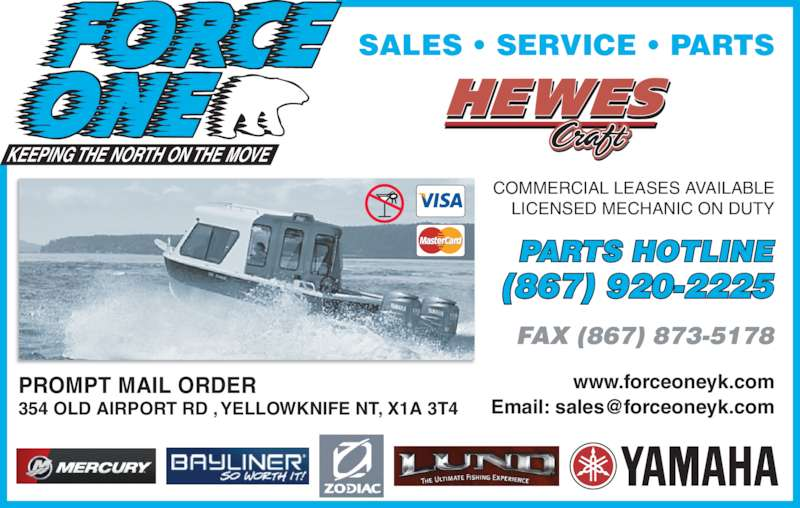 Force One (867-920-2225) - Display Ad - www.forceoneyk.com PROMPT MAIL ORDER 354 OLD AIRPORT RD , YELLOWKNIFE NT, X1A 3T4 COMMERCIAL LEASES AVAILABLE LICENSED MECHANIC ON DUTY SALES • SERVICE • PARTS PARTS HOTLINE (867) 920-2225 FAX (867) 873-5178