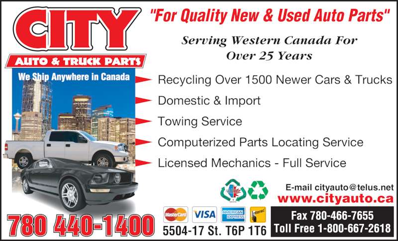 "City Auto & Truck Parts (1987) Ltd (780-440-1400) - Display Ad - Recycling Over 1500 Newer Cars & Trucks Domestic & Import Towing Service Computerized Parts Locating Service Licensed Mechanics - Full Service ""For Quality New & Used Auto Parts"" Serving Western Canada For Over 25 Years www.cityauto.ca 780 440-1400 5504-17 St. T6P 1T6 Fax 780-466-7655 Toll Free 1-800-667-2618"