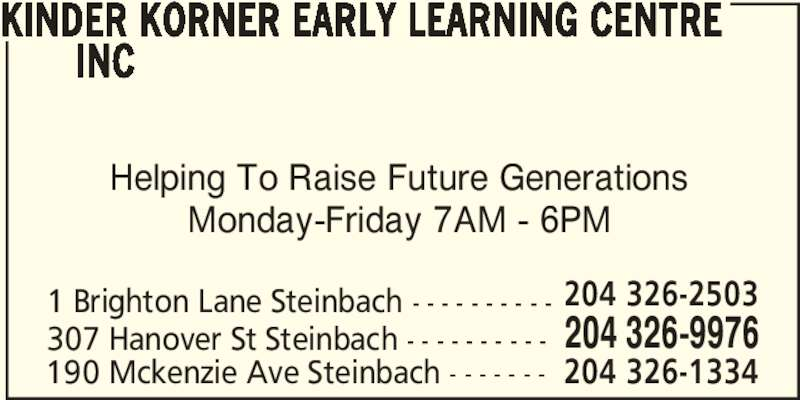 Kinder Korner Early Learning Centre Inc (204-326-9976) - Display Ad - Helping To Raise Future Generations Monday-Friday 7AM - 6PM 1 Brighton Lane Steinbach - - - - - - - - - - 204 326-9976307 Hanover St Steinbach - - - - - - - - - - 204 326-2503 190 Mckenzie Ave Steinbach - - - - - - - 204 326-1334 KINDER KORNER EARLY LEARNING CENTRE        INC