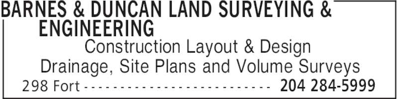 Barnes & Duncan Land Surveying & Engineering (204-284-5999) - Display Ad - BARNES & DUNCAN LAND SURVEYING & ENGINEERING 204 284-5999298 Fort - - - - - - - - - - - - - - - - - - - - - - - - - - Construction Layout & Design Drainage, Site Plans and Volume Surveys