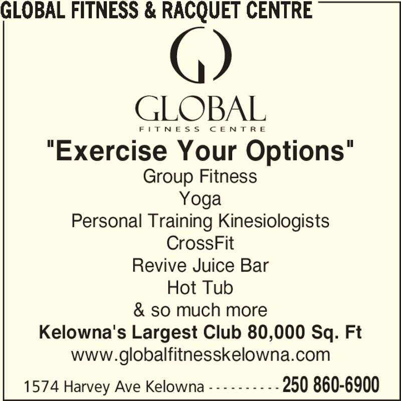 "Global Fitness & Racquet Centre (250-860-6900) - Display Ad - 1574 Harvey Ave Kelowna - - - - - - - - - - 250 860-6900 ""Exercise Your Options"" Group Fitness Yoga Personal Training Kinesiologists CrossFit Revive Juice Bar Hot Tub & so much more Kelowna's Largest Club 80,000 Sq. Ft www.globalfitnesskelowna.com GLOBAL FITNESS & RACQUET CENTRE"
