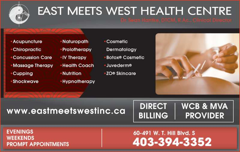 East Meets West (403-394-3352) - Display Ad - 403-394-3352 EVENINGS WEEKENDS PROMPT APPOINTMENTS 60-491 W. T. Hill Blvd. S ?Acupuncture ?Chiropractic ?Concussion Care ?Massage Therapy ?Cupping ?Shockwave ?Naturopath ?Prolotherapy ?IV Therapy ?Health Coach ?Nutrition ?Hypnotherapy ?Cosmetic Dermatology ?Botox? Cosmetic ?Juvederm? ?ZO? Skincare Dr. Sean Hantke, DTCM, R.Ac., Clinical Director www.eastmeetswestinc.ca WCB & MVAPROVIDER DIRECT BILLING