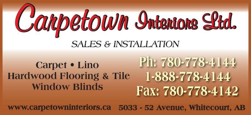 Carpetown Interiors (1994) Ltd (780-778-4144) - Display Ad - Carpet ? Lino  Hardwood Flooring & Tile Window Blinds 5033 - 52 Avenue, Whitecourt, AB SALES & INSTALLATION Ph: 780-778-4144 1-888-778-4144 Fax: 780-778-4142 www.carpetowninteriors.ca Carpet ? Lino  Hardwood Flooring & Tile Window Blinds 5033 - 52 Avenue, Whitecourt, AB SALES & INSTALLATION Ph: 780-778-4144 1-888-778-4144 Fax: 780-778-4142 www.carpetowninteriors.ca