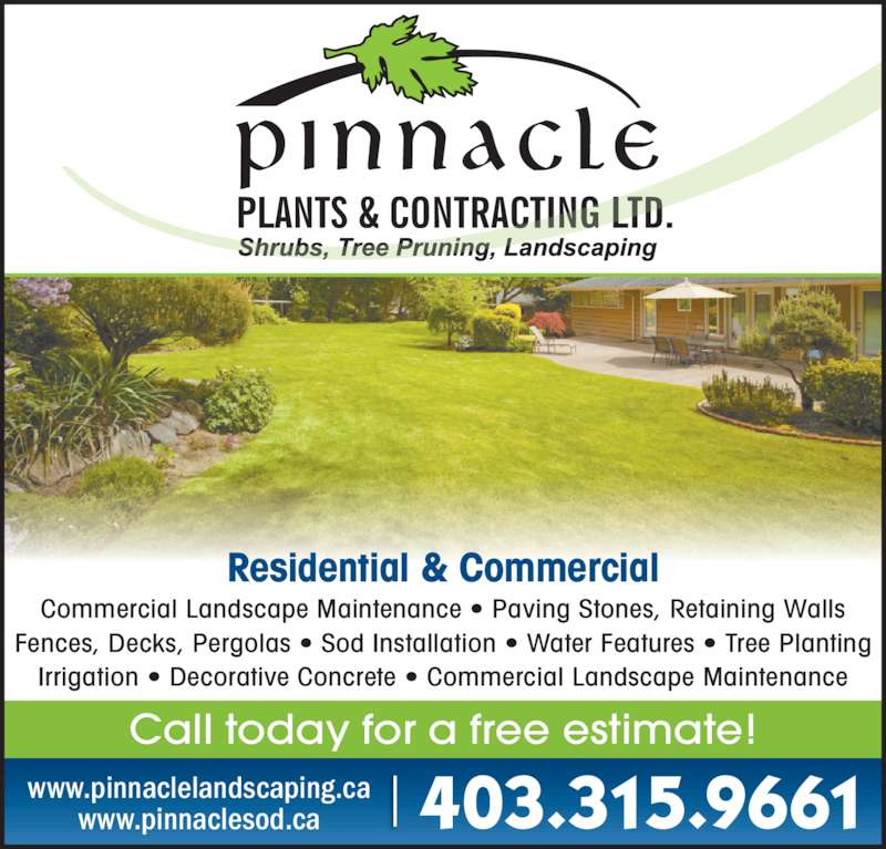 Pinnacle Plants & Contracting Ltd (403-315-9661) - Display Ad - Call today for a free estimate! 403.315.9661www.pinnaclelandscaping.cawww.pinnaclesod.ca Residential & Commercial Commercial Landscape Maintenance ? Paving Stones, Retaining Walls Fences, Decks, Pergolas ? Sod Installation ? Water Features ? Tree Planting Irrigation ? Decorative Concrete ? Commercial Landscape Maintenance