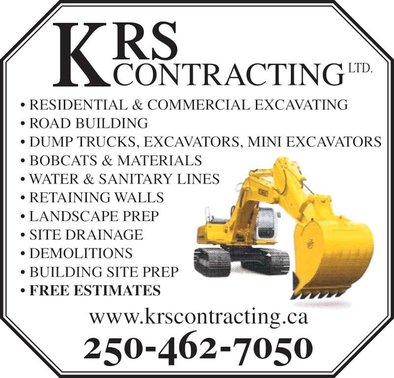 KRS Contracting Ltd (250-462-7050) - Display Ad - ? LANDSCAPE PREP ? SITE DRAINAGE ? DEMOLITIONS ? BUILDING SITE PREP ? FREE ESTIMATES www.krscontracting.ca CONTRACTING LTD. 250-462-7050 ? RESIDENTIAL & COMMERCIAL EXCAVATING ? ROAD BUILDING ? DUMP TRUCKS, EXCAVATORS, MINI EXCAVATORS ? BOBCATS & MATERIALS ? WATER & SANITARY LINES ? RETAINING WALLS ? LANDSCAPE PREP ? SITE DRAINAGE ? DEMOLITIONS ? BUILDING SITE PREP ? FREE ESTIMATES www.krscontracting.ca CONTRACTING LTD. 250-462-7050 ? RESIDENTIAL & COMMERCIAL EXCAVATING ? ROAD BUILDING ? DUMP TRUCKS, EXCAVATORS, MINI EXCAVATORS ? BOBCATS & MATERIALS ? WATER & SANITARY LINES ? RETAINING WALLS
