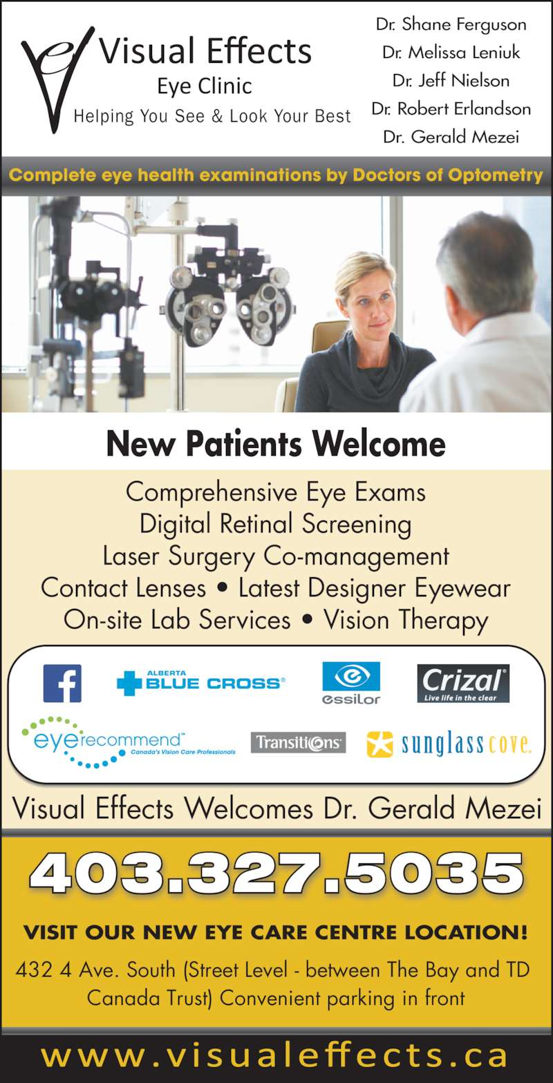 Visual Effects (403-327-5035) - Display Ad - Complete eye health examinations by Doctors of Optometry Comprehensive Eye Exams Digital Retinal Screening Laser Surgery Co-management Contact Lenses ? Latest Designer Eyewear On-site Lab Services ? Vision Therapy Visual Effects Welcomes Dr. Gerald Mezei New Patients Welcome 403.327.5035 VISIT OUR NEW EYE CARE CENTRE LOCATION! 432 4 Ave. South (Street Level - between The Bay and TD  Canada Trust) Convenient parking in front Dr. Shane Ferguson Dr. Melissa Leniuk Dr. Jeff Nielson Dr. Robert Erlandson Dr. Gerald Mezei Helping You See & Look Your Best
