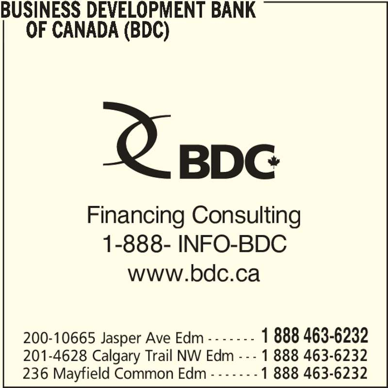 BDC - Business Development Bank Of Canada (780-495-2277) - Display Ad - www.bdc.ca BUSINESS DEVELOPMENT BANK       OF CANADA (BDC) 200-10665 Jasper Ave Edm - - - - - - - 1 888 463-6232 201-4628 Calgary Trail NW Edm - - - 1 888 463-6232 236 Mayfield Common Edm - - - - - - - 1 888 463-6232 Financing Consulting 1-888- INFO-BDC