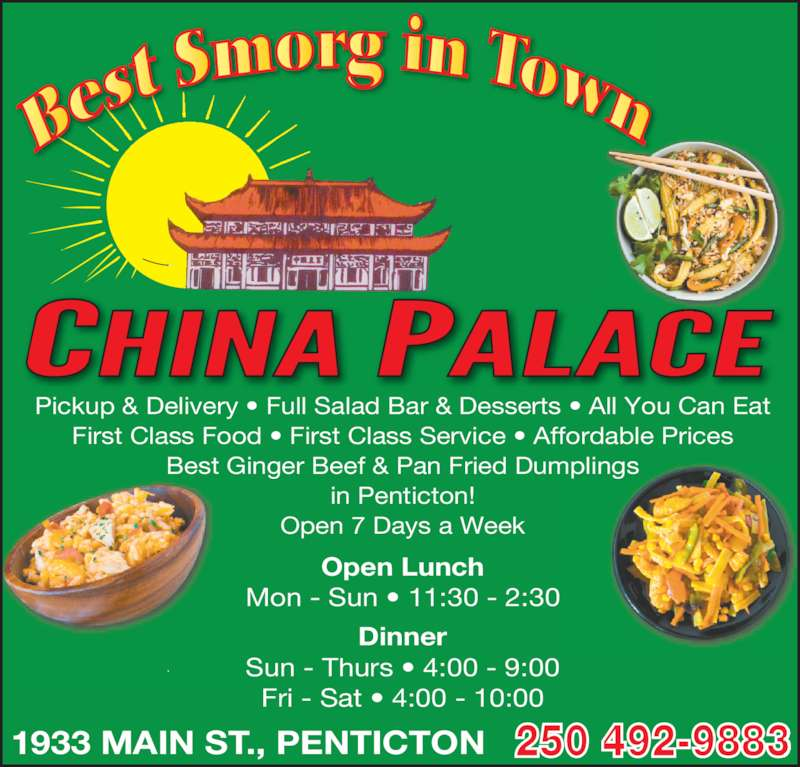 China Palace (250-492-9883) - Display Ad - Pickup & Delivery ? Full Salad Bar & Desserts ? All You Can Eat First Class Food ? First Class Service ? Affordable Prices Best Ginger Beef & Pan Fried Dumplings in Penticton! Open 7 Days a Week 1933 MAIN ST., PENTICTON Open Lunch Mon - Sun ? 11:30 - 2:30 Dinner Sun - Thurs ? 4:00 - 9:00 Fri - Sat ? 4:00 - 10:00 250 492-9883