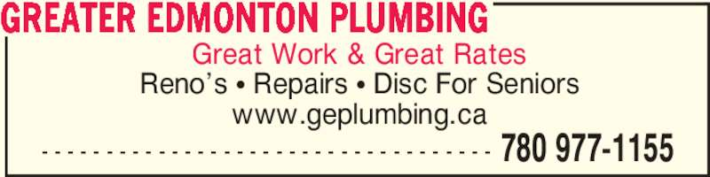 Greater Edmonton Plumbing (780-977-1155) - Display Ad - - - - - - - - - - - - - - - - - - - - - - - - - - - - - - - - - - - - 780 977-1155 GREATER EDMONTON PLUMBING Great Work & Great Rates Reno?s ? Repairs ? Disc For Seniors www.geplumbing.ca