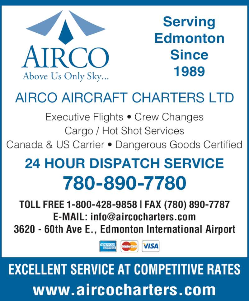 Airco Aircraft Charters Ltd (780-890-7780) - Display Ad - AIRCO Above Us Only Sky... AIRCO AIRCRAFT CHARTERS LTD Executive Flights ? Crew Changes Cargo / Hot Shot Services Canada & US Carrier ? Dangerous Goods Certified 24 HOUR DISPATCH SERVICE 780-890-7780 TOLL FREE 1-800-428-9858 | FAX (780) 890-7787 3620 - 60th Ave E., Edmonton International Airport www.aircocharters.com EXCELLENT SERVICE AT COMPETITIVE RATES Serving Edmonton Since 1989 AIRCO Above Us Only Sky... AIRCO AIRCRAFT CHARTERS LTD Executive Flights ? Crew Changes Cargo / Hot Shot Services Canada & US Carrier ? Dangerous Goods Certified 24 HOUR DISPATCH SERVICE 780-890-7780 TOLL FREE 1-800-428-9858 | FAX (780) 890-7787 3620 - 60th Ave E., Edmonton International Airport www.aircocharters.com EXCELLENT SERVICE AT COMPETITIVE RATES Serving Edmonton Since 1989