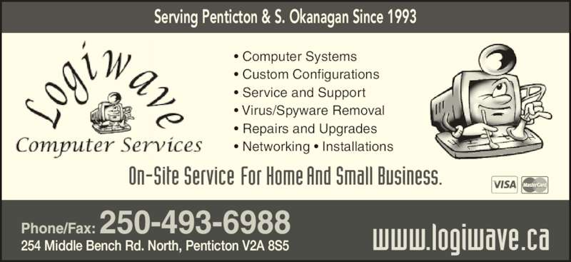 Logiwave Computers (250-493-6988) - Display Ad - Serving Penticton & S. Okanagan Since 1993 Phone/Fax: 250-493-6988 254 Middle Bench Rd. North, Penticton V2A 8S5 ? Computer Systems ? Custom Configurations ? Service and Support ? Virus/Spyware Removal ? Repairs and Upgrades ? Networking ? Installations