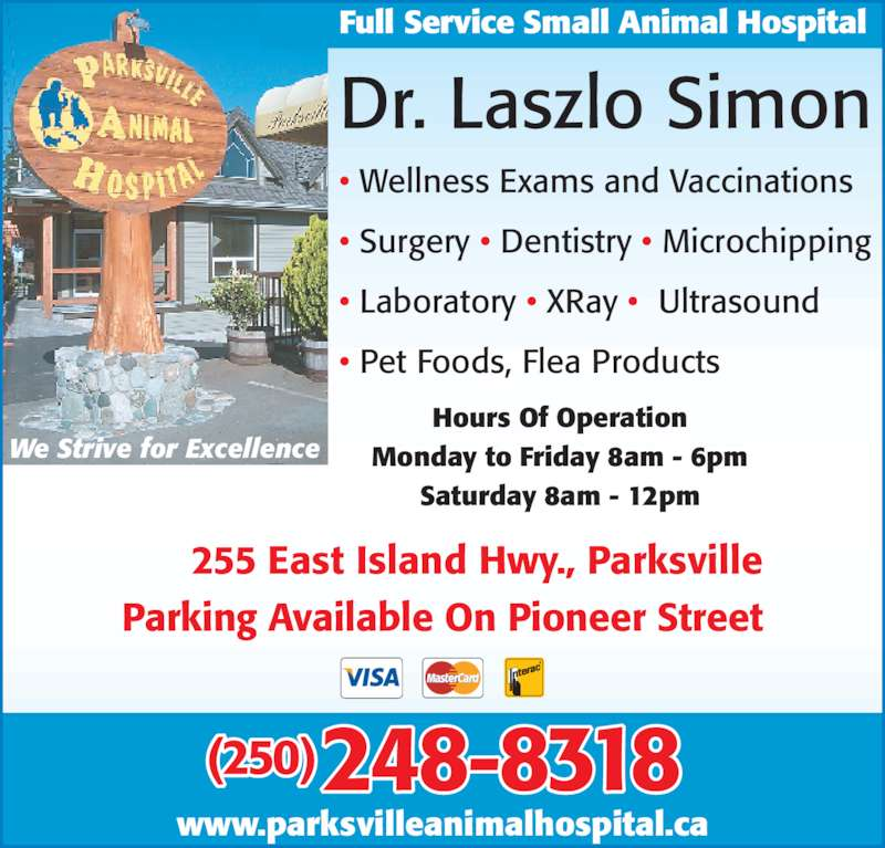 Parksville Animal Hospital (250-248-8318) - Display Ad - Saturday 8am - 12pm Dr. Laszlo Simon ? Wellness Exams and Vaccinations ? Surgery ? Dentistry ? Microchipping ? Laboratory ? XRay ?  Ultrasound We Strive for Excellence www.parksvilleanimalhospital.ca Full Service Small Animal Hospital ? Pet Foods, Flea Products (250) 248-8318 255 East Island Hwy., Parksville Parking Available On Pioneer Street Hours Of Operation Monday to Friday 8am - 6pm