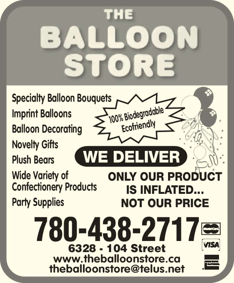 The Balloon Store (780-438-2717) - Display Ad - www.theballoonstore.ca 6328 - 104 Street 780-438-2717 Specialty Balloon Bouquets Imprint Balloons Balloon Decorating Novelty Gifts Plush Bears Wide Variety of Confectionery Products Party Supplies 100% Biodeg radable Ecofriendly www.theballoonstore.ca 6328 - 104 Street 780-438-2717 Specialty Balloon Bouquets Imprint Balloons Balloon Decorating Novelty Gifts Plush Bears Wide Variety of Confectionery Products Party Supplies 100% Biodeg radable Ecofriendly