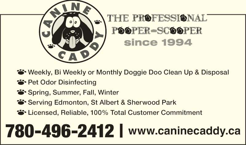 Canine Caddy (780-496-2412) - Display Ad - Pet Odor Disinfecting Spring, Summer, Fall, Winter Serving Edmonton, St Albert & Sherwood Park Licensed, Reliable, 100% Total Customer Commitment 780-496-2412 | www.caninecaddy.ca Weekly, Bi Weekly or Monthly Doggie Doo Clean Up & Disposal