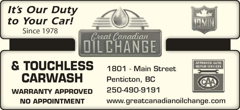 Great Canadian Oil Change (250-490-9191) - Display Ad - It?s Our Duty to Your Car! Since 1978 & TOUCHLESS CARWASH WARRANTY APPROVED NO APPOINTMENT 1801 - Main Street Penticton, BC 250-490-9191 www.greatcanadianoilchange.com