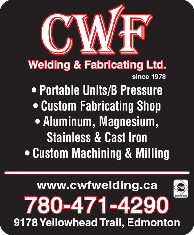 CWF Welding & Fabricating Ltd (780-471-4290) - Display Ad - Welding & Fabricating Ltd. since 1978 www.cwfwelding.ca 780-471-4290 9178 Yellowhead Trail, Edmonton ? Portable Units/B Pressure ? Custom Fabricating Shop ? Aluminum, Magnesium, Stainless & Cast Iron ? Custom Machining & Milling