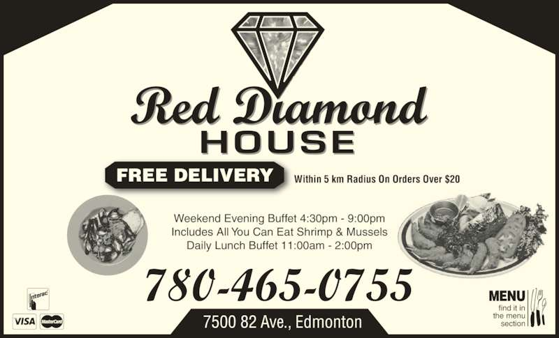 Red Diamond House Restaurant (780-465-0755) - Display Ad - the menu section 7500 82 Ave., Edmonton MENU FREE DELIVERY Within 5 km Radius On Orders Over $20 Weekend Evening Buffet 4:30pm - 9:00pm Includes All You Can Eat Shrimp & Mussels Daily Lunch Buffet 11:00am - 2:00pm find it in