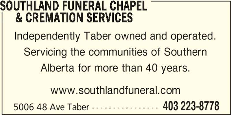 Southland Funeral Chapel Ltd (403-223-8778) - Display Ad - Servicing the communities of Southern Alberta for more than 40 years. www.southlandfuneral.com 5006 48 Ave Taber - - - - - - - - - - - - - - - - 403 223-8778 SOUTHLAND FUNERAL CHAPEL      & CREMATION SERVICES Independently Taber owned and operated.