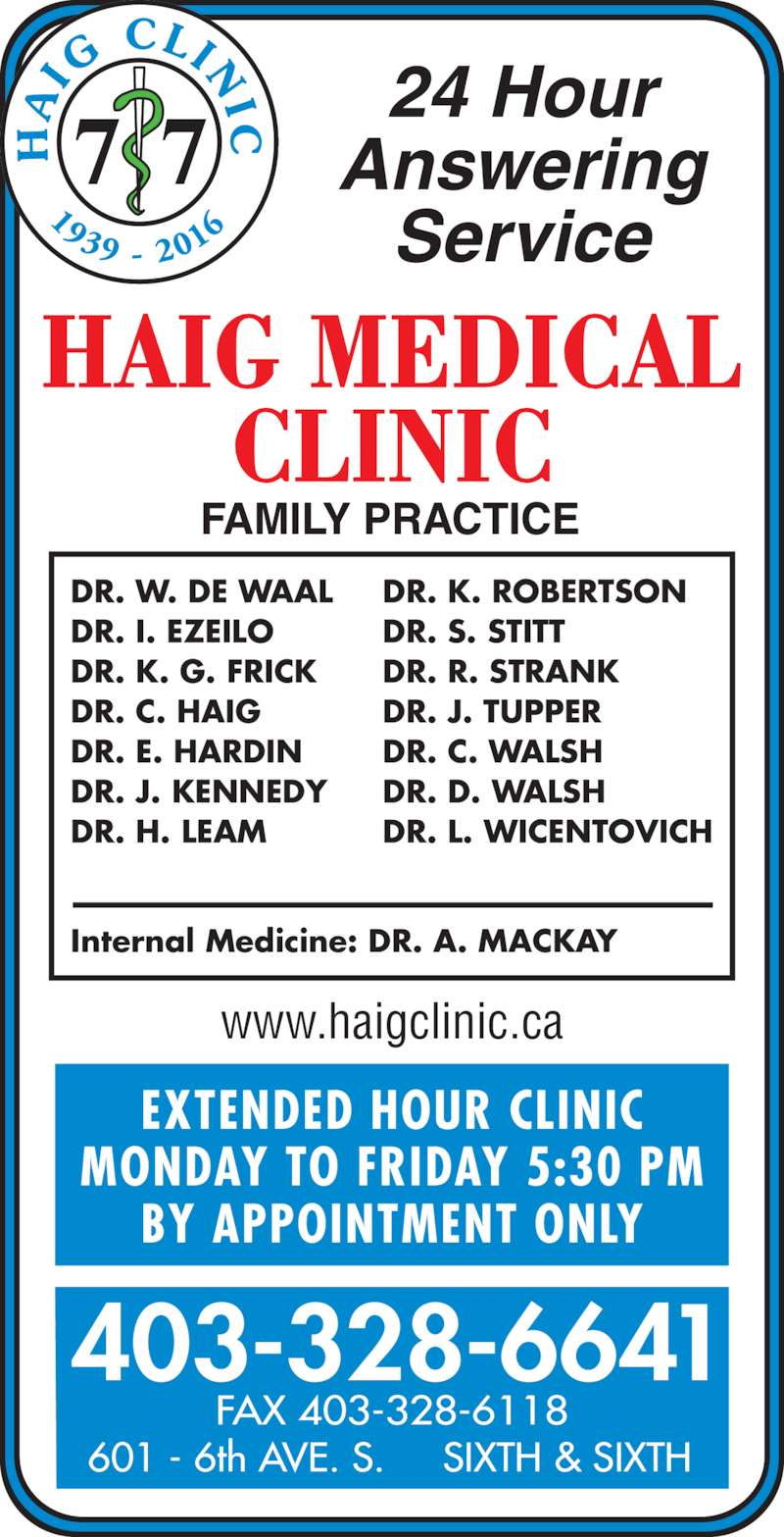 Chinook Primary Care Network (403-328-6641) - Display Ad - EXTENDED HOUR CLINIC MONDAY TO FRIDAY 5:30 PM BY APPOINTMENT ONLY www.haigclinic.ca 403-328-6641 FAX 403-328-6118 601 - 6th AVE. S.     SIXTH & SIXTH 24 Hour Answering Service DR. W. DE WAAL DR. I. EZEILO DR. K. G. FRICK DR. C. HAIG DR. E. HARDIN DR. J. KENNEDY DR. H. LEAM Internal Medicine: DR. A. MACKAY DR. K. ROBERTSON DR. S. STITT DR. R. STRANK DR. J. TUPPER DR. C. WALSH DR. D. WALSH DR. L. WICENTOVICH 7 7 1939 -  201 IG  CLIN I C